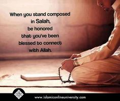 When you stand composed in salah, be honored that you've been blessed to connect with Allah.