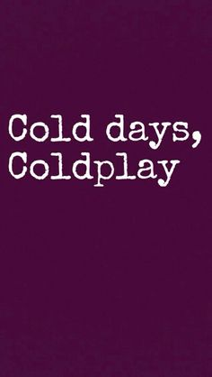 Yes: Cold days, Coldplay. Nothing makes a day better!