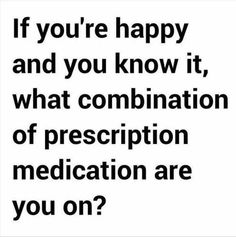 Happy and you know it. Yes do tell. And also tell me who your prescribing dr is.