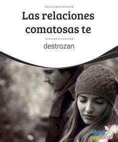Las relaciones comatosas te destrozan   Las relaciones comatosas se encuentran diariamente ante nuestros ojos. Relaciones que destrozan parejas, que destrozan a las personas.