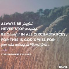 1 Thessalonians 5:16-18 (ESV) 16 Rejoice always, 17 pray without ceasing, 18 give thanks in all circumstances; for this is the will of God in Christ Jesus for you.