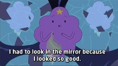 And you know what? It's okay to be vain and not apologize for it. | 21 Important Lessons Lumpy Space Princess Taught Us About Feminism