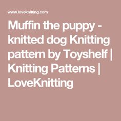 Muffin the puppy - knitted dog Knitting pattern by Toyshelf | Knitting Patterns | LoveKnitting