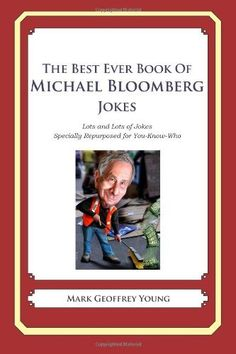 The Best Ever Book of Michael Bloomberg Jokes: Lots and Lots of Jokes Specially Repurposed for You-Know-Who by Mark Geoffrey Young. $14.99. Publisher: CreateSpace (June 4, 2012). Publication: June 4, 2012