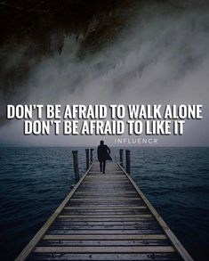 Dont be afraid to walk alone..