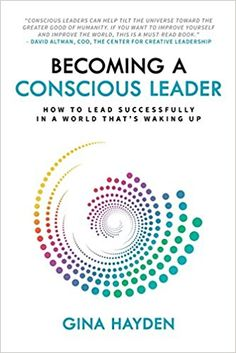 Becoming A Conscious Leader: How To Lead Successfully In A World That's Waking Up: Gina Hayden: 9780993385940: Amazon.com: Books