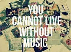 You cannot live without music.