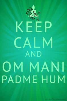 Keep Calm and Om Mani Padme Hum.
