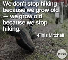 """We don't stop hiking because we grow old - we grow old because we stop hiking"". -Finis Mitchell    Check out American Hiking Society's website for health benefits of hiking: http://www.americanhiking.org/HikingResources/HealthBenefits/"