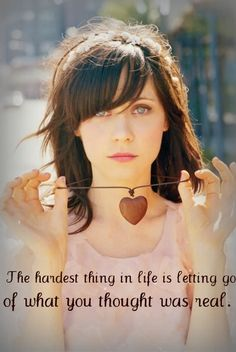 The hardest thing in life is letting go of what you thought was real.