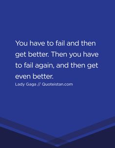 You have to fail and then get better. Then you have to fail again, and then get even better.