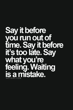 Don't wait until it's too late. Don't live with regrets, especially ones you can control before they become regrets.