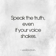 Speak the truth, even if your voice shakes.