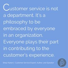 """Customer service is not a department. It's a philosophy to be embraced by everyone in an organization. Everyone plays their part in contributing to the customer's experience."" ~Shep Hyken"