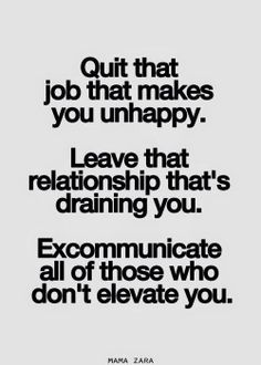 Quit the job that makes you unhappy. Leave the relationship that's draining you. Excommunicate all of those who don't elevate you.