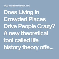 Does Living in Crowded Places Drive People Crazy?  A new theoretical tool called life history theory offers an answer      By Oliver Sng, Steven Neuberg, Michael Varnum, Douglas Kenrick on February 14, 2017   Share on Facebook Share on Twitter Share on Reddit Email Print Share via      Google+     Stumble Upon  Credit: Loozrboy Wikimedia (CC BY-SA 2.0)  You may be thinking: yes—living under crowded conditions surely drives people crazy. And the reason why may be traced back to some…