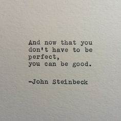 And now that you dont have to be perfect, you can be good. -John Steinbeck (From East of Eden) This quote is typed on a 1939 German