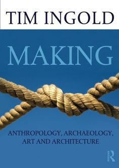 Making: Anthropology, Archaeology, Art and Architecture by Tim Ingold