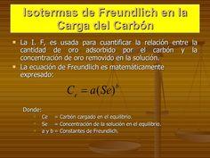 Isotermas de Freundlich en la Carga del Carbón <ul><li>La I. F, es usada para cuantificar la relación entre la cantidad de...