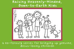 A NEW series: Raising Heavenly-Minded, Down-to-Earth Kids: a no-formula series for bringing up genuine, Jesus-loving children.