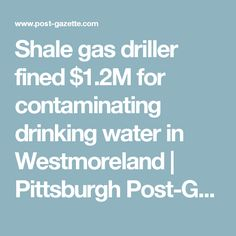 Shale gas driller fined $1.2M for contaminating drinking water in Westmoreland | Pittsburgh Post-Gazette