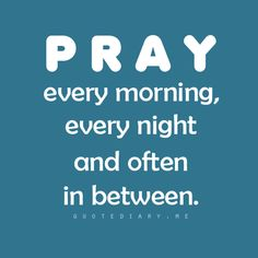 #pray every morning, every night, and often in between #advice #quotes