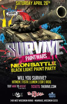 V5 and Stellar Spark Events present SURVIVE PAINT WARS: NEON BATTLE with Black Light Paint Party featuring Hitmen, Tista, Lunem, EDR, IROQ Saturday, April 26, 2014 at 8pm (doors scheduled to open at 1am) The Rave/Eagles Club - Milwaukee WI All Ages / 21+ to Drink  Advance tickets are $28.00 (General Admission) plus fees.   Purchase tickets at http://tickets.therave.com, www.eTix.com, charge by phone at 414-342-7283, or visit our box office at 2401 W. Wisconsin Avenue in Milwaukee.