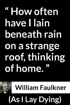 William Faulkner - As I Lay Dying - How often have I lain beneath rain on a strange roof, thinking of home. William Faulkner Quotes, Famous Quotes, Best Quotes, Fursuit Paws, As I Lay Dying, Life Philosophy, Home Quotes And Sayings, Electric Scooter, Happy Things