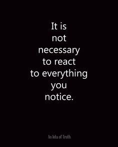It is not necessary to react to everything you notice. From An Iota of Truth - Wisdom - Motivation - Inspiration Words Quotes, Me Quotes, Motivational Quotes, Inspirational Quotes, Sayings, Positive Quotes, Hurt Quotes, Wisdom Quotes, Motivational Pictures