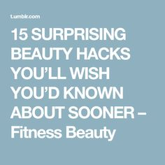 15 SURPRISING BEAUTY HACKS YOU'LL WISH YOU'D KNOWN ABOUT SOONER – Fitness Beauty