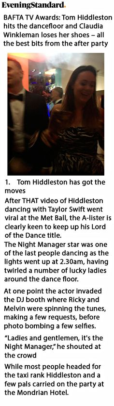 """Evening Standard: """"Tom Hiddleston has got the moves. After THAT video of Hiddleston dancing with Taylor Swift went viral at the Met Ball, the A-lister is clearly keen to keep up his Lord of the Dance title."""" Link: http://www.standard.co.uk/showbiz/celebrity-news/bafta-tv-awards-tom-hiddleston-hits-the-dancefloor-and-claudia-winkleman-loses-her-shoes-all-the-a3243891.html"""