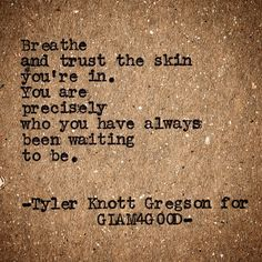 Breath and trust the skin you're in. You are precisely who you have always been waiting to be.