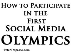 How to Participate in the First Social Media Olympics - PeterTrapasso.com  http://petertrapasso.com/guest-blog-on-leaderswest-com-how-to-participate-in-the-first-social-media-olympics