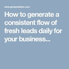 How to generate a consistent flow of fresh leads daily for your business...