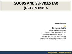 Narayan Lodha, Chartered Accountant  GOODS AND SERVICES TAX  (GST) IN INDIA  A Presentation  by  CA Narayan Lodha  Chartered Acc...