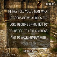Micah 6:8  He has told you, O man, what is good;     and what does the Lord require of you but to do justice, and to love kindness,     and to walk humbly with your God?