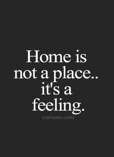 "No truer words said than this about the definition of home. One of the greatest things ever said to me is this - ""Dad, wherever you are is where we will always come home to."""
