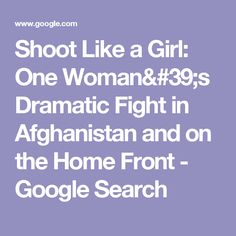 Shoot Like a Girl: One Woman's Dramatic Fight in Afghanistan and on the Home Front - Google Search
