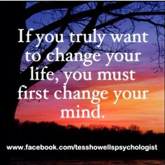 If you truly want to change your life, you must first change your mind.