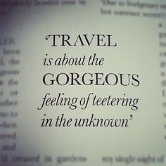 """Travel is about the gorgeous feeling of teetering in the unknown"""