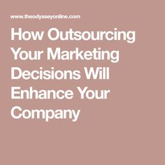 How Outsourcing Your Marketing Decisions Will Enhance Your Company