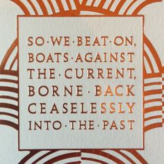 So we beat on, boats against the current, borne back ceaselessly into the past.- From my favorite book