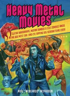Heavy Metal Movies: Guitar Barbarians, Mutant Bimbos & Cult Zombies Amok in the 666 Most Ear- and Eye-Ripping Big-Scream Films Ever! by Mike McPadden