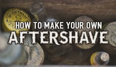 How to Make Your Own Aftershave  RuggedFellowsGuide.com