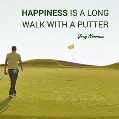 """Happiness is a long walk with a putter"" - Greg Norman. Golf quote. Motivation. 