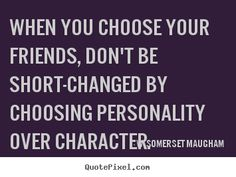 Quotes about friendship - When you choose your friends, don't be short-changed by..