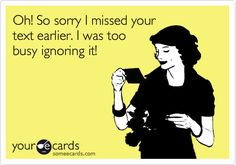Oh! So sorry I missed your text earlier. I was too busy ignoring it! Yes I was after you didn't respond to 5 of my texts in a row!