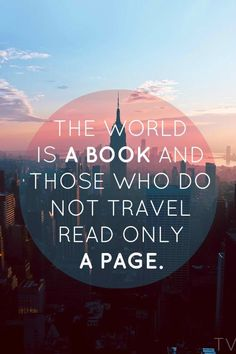 The world is a book and those who do not travel read only one page. Get out there!