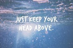 This is my mantra. Sometimes life is really difficult & I struggle, but I will always keep my head above the water! No matter how deep it is!