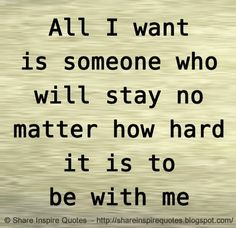 All I want is someone who will stay no matter how hard it is to be with me  #Relationships #Relationshipslessons #Relationshipsadvice #Relationshipsquotes #quotesonRelationships #Relationshipsquotesandsayings #someone #stay #hard #shareinspirequotes #share #inspire #quotes #whatsapp